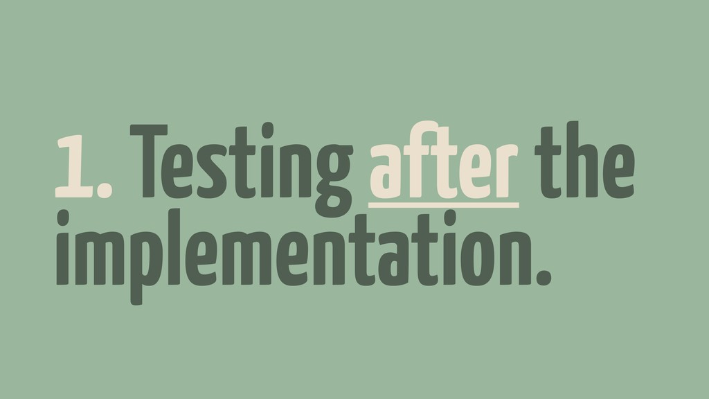 1. Testing after the implementation.