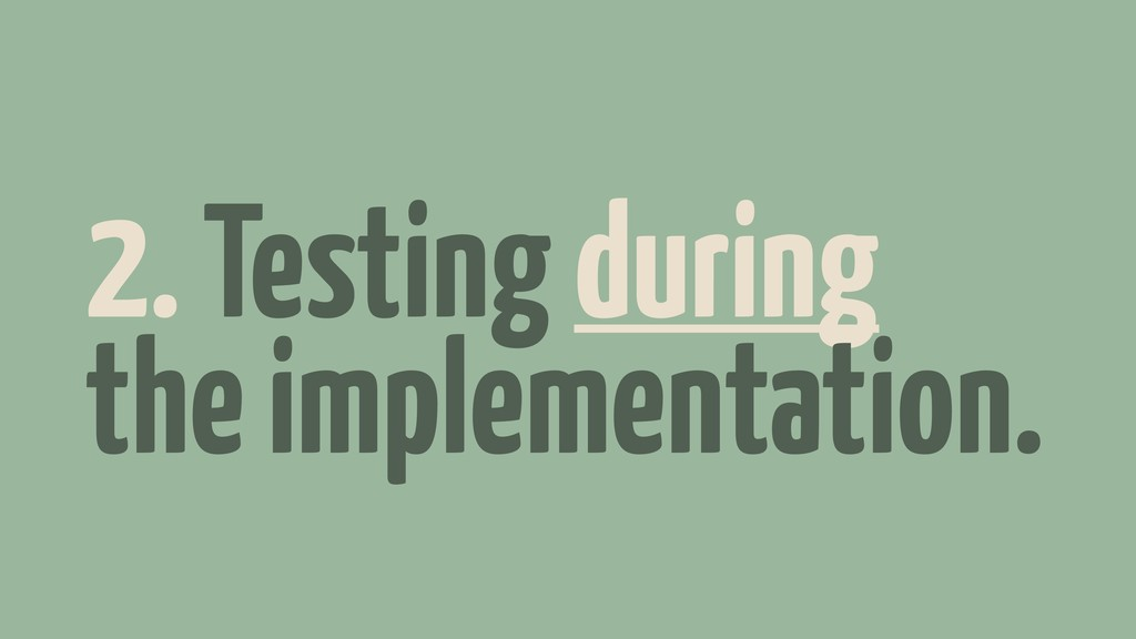 2. Testing during the implementation.