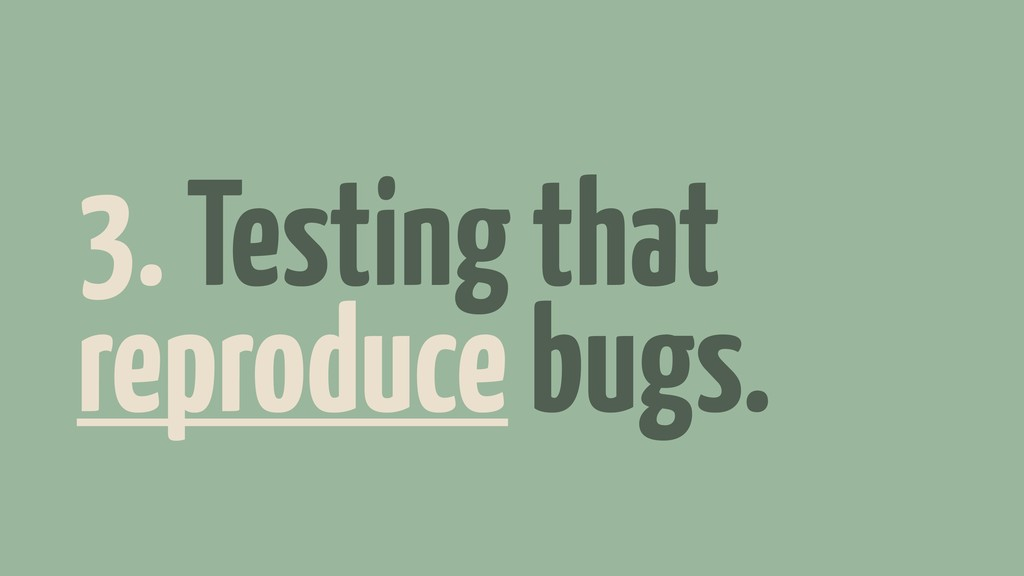 3. Testing that reproduce bugs.