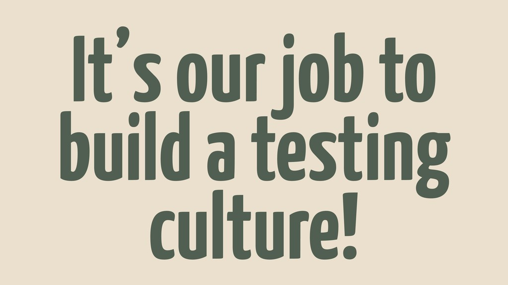 It's our job to build a testing culture!
