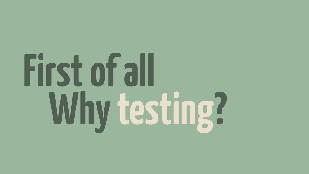 First of all Why testing?