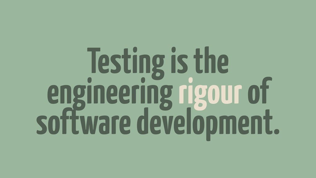 Testing is the engineering rigour of software d...