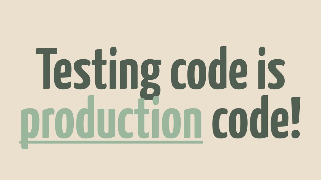 Testing code is production code!
