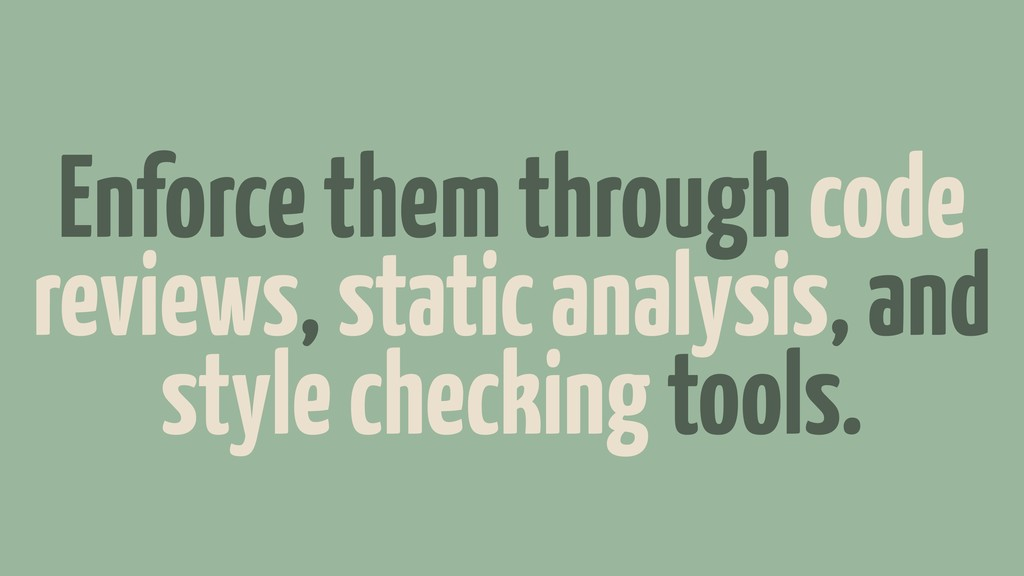 Enforce them through code reviews, static analy...