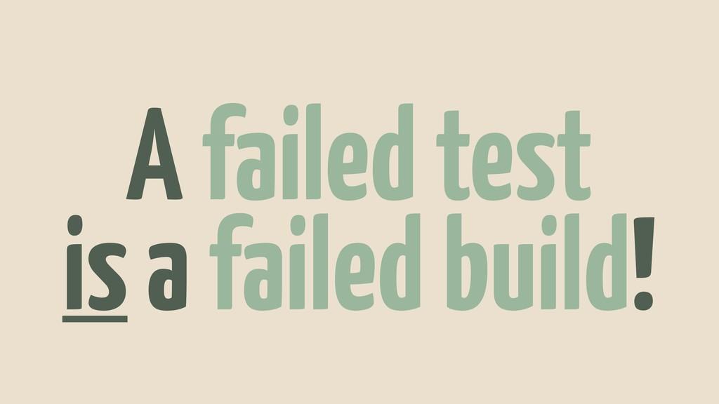 A failed test is a failed build!