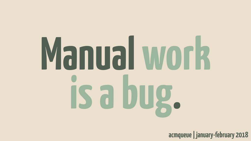 Manual work is a bug. acmqueue | january-februa...
