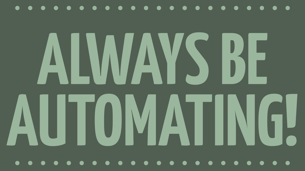 ALWAYS BE AUTOMATING!