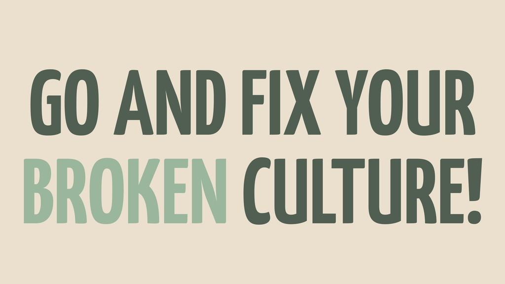 GO AND FIX YOUR BROKEN CULTURE!