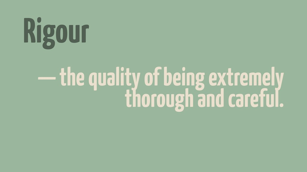 Rigour — the quality of being extremely thoroug...