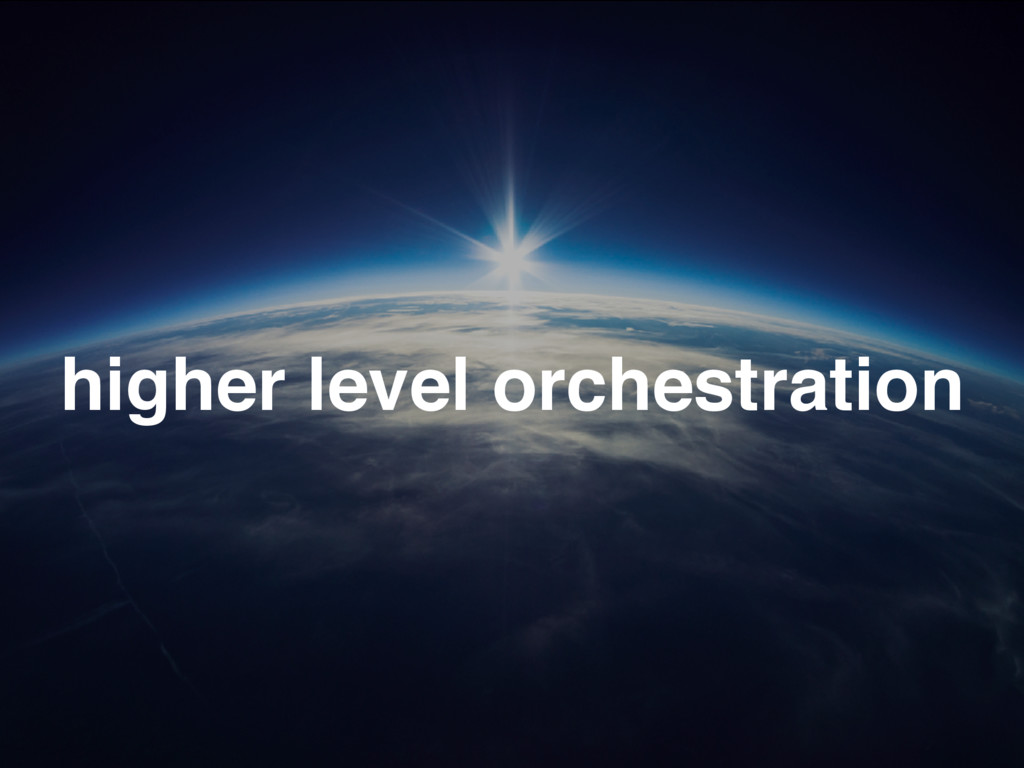 higher level orchestration