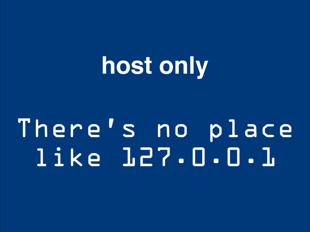 There's no place like 127.0.0.1 host only