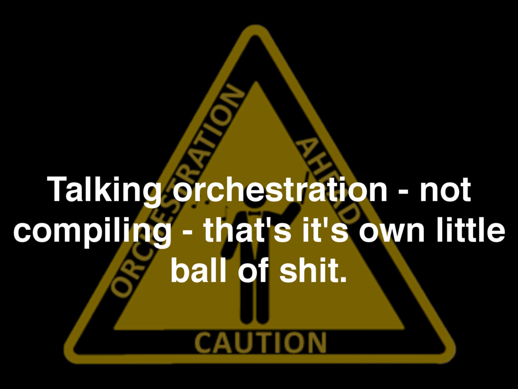 Talking orchestration - not compiling - that's ...