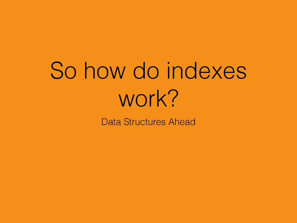 So how do indexes work? Data Structures Ahead