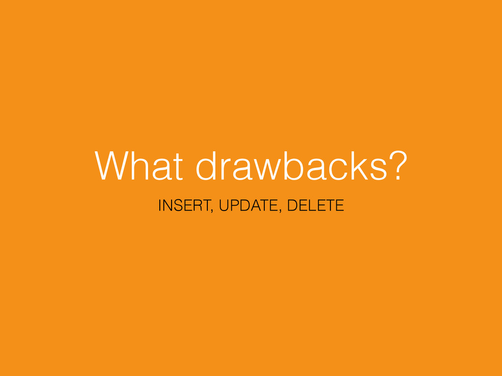 What drawbacks? INSERT, UPDATE, DELETE