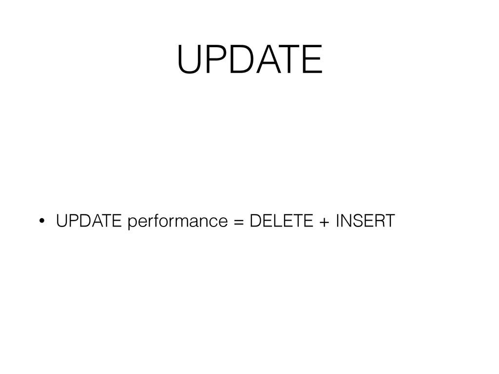 UPDATE • UPDATE performance = DELETE + INSERT