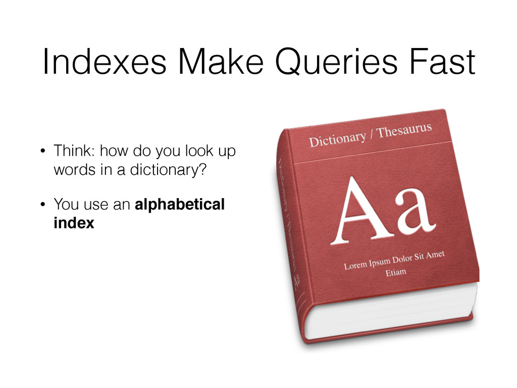 Indexes Make Queries Fast • Think: how do you l...