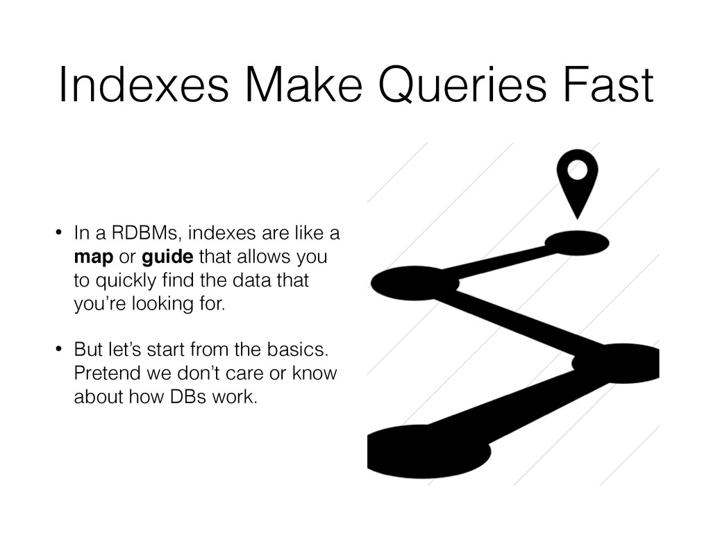 Indexes Make Queries Fast • In a RDBMs, indexes...