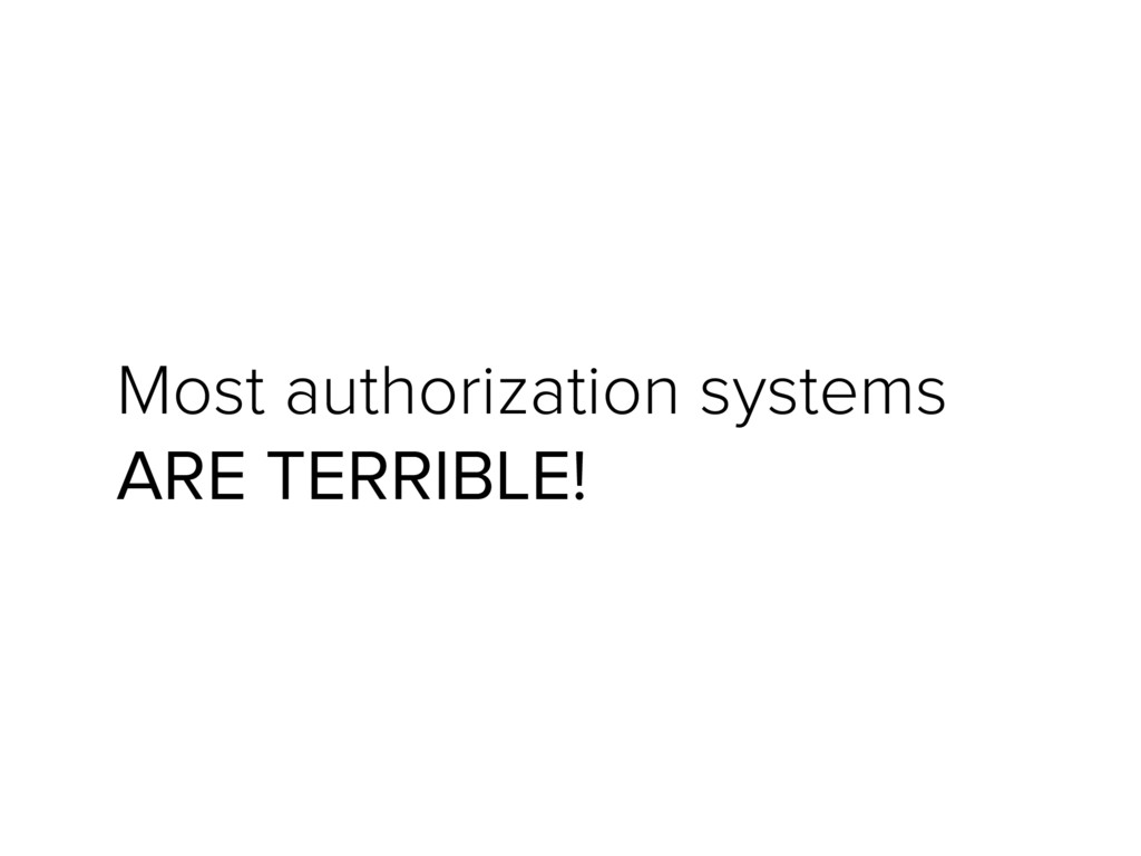 Most authorization systems ARE TERRIBLE!