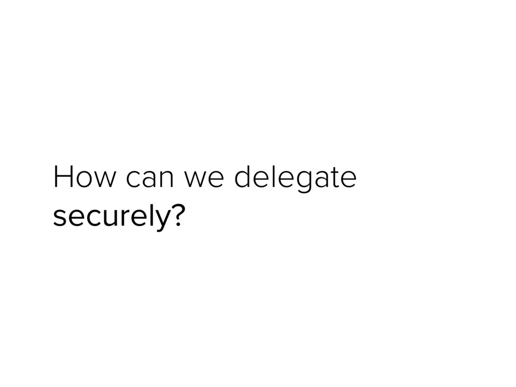 How can we delegate securely?