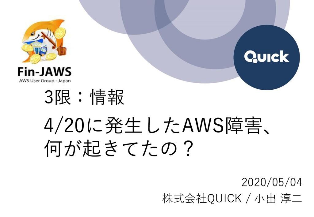 4/20に発生したAWS障害、 何が起きてたの? 2020/05/04 株式会社QUICK /...