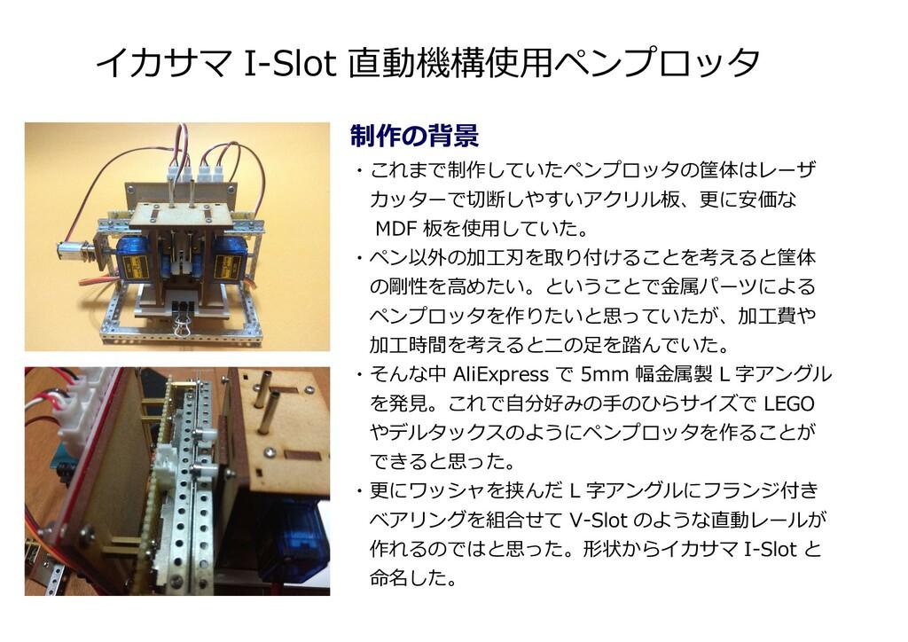 イカサマ I-Slot 直動機構使用ペンプロッタ 制作の背景 ・これまで制作していたペンプロッ...