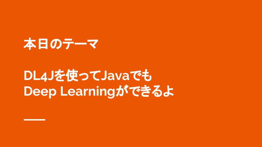 本日のテーマ DL4Jを使ってJavaでも Deep Learningができるよ