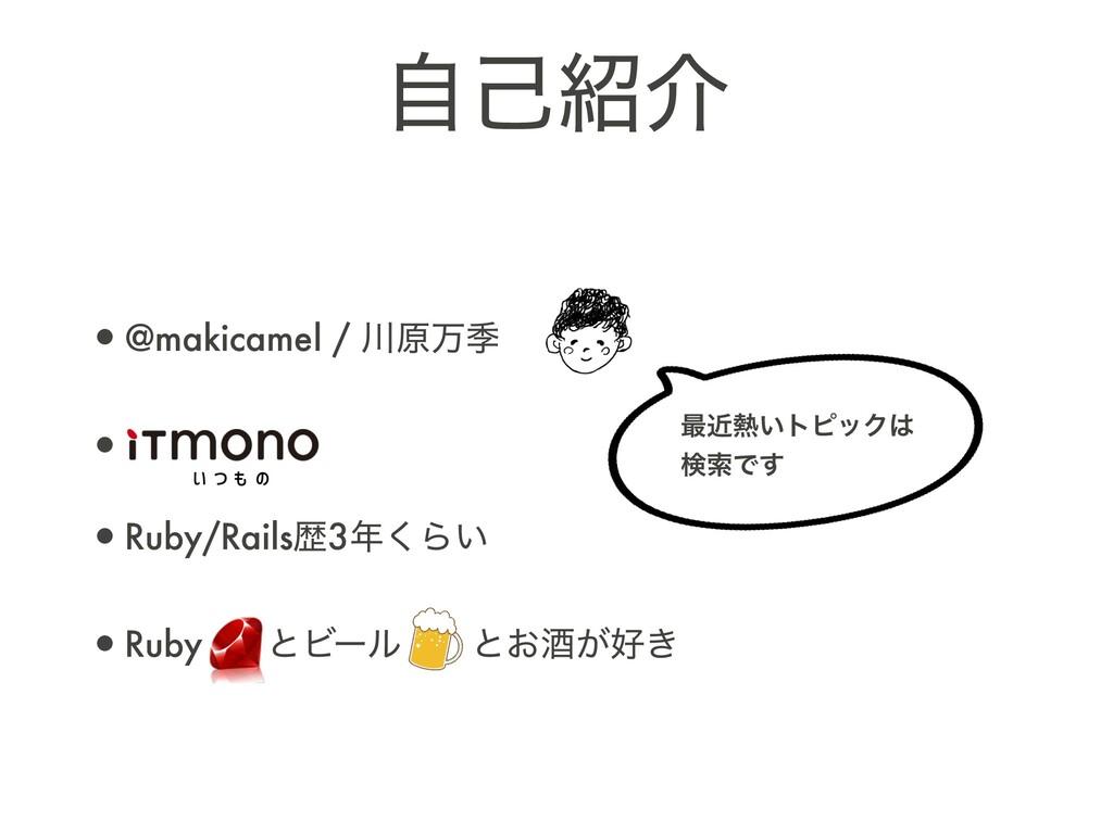 •@makicamel / ݪສق • •Ruby/Railsྺ3͘Β͍ •Ruby ͱϏ...