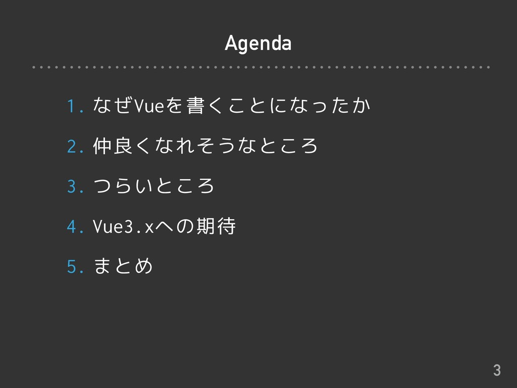 Agenda 1. なぜVueを書くことになったか 2. 仲良くなれそうなところ 3. つらい...
