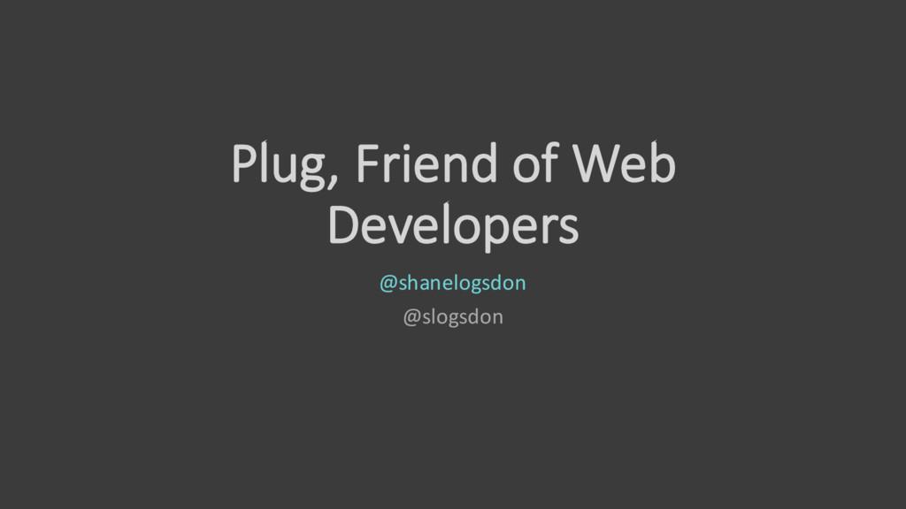 Plug, Friend of Web Developers @shanelogsdon @s...