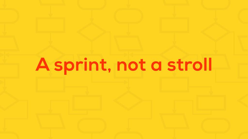 A sprint, not a stroll