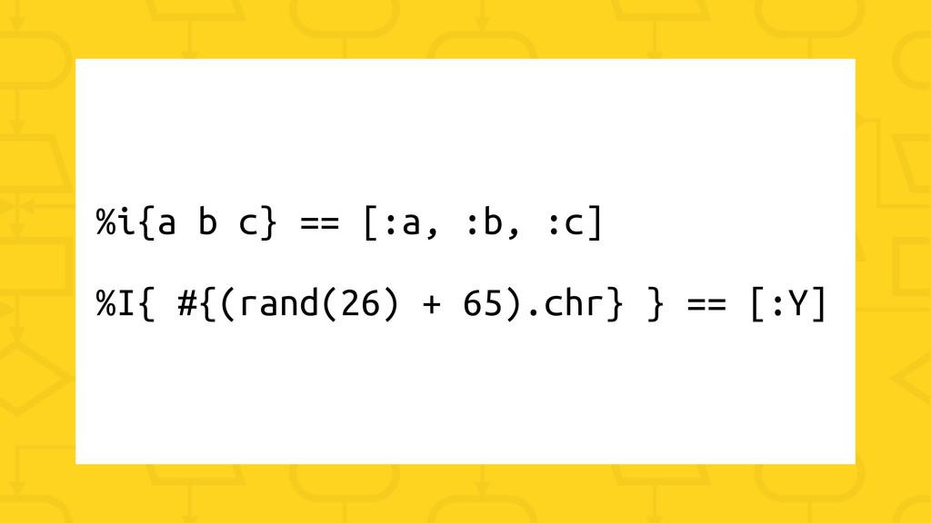 %i{a b c} == [:a, :b, :c] %I{ #{(rand(26) + 65)...