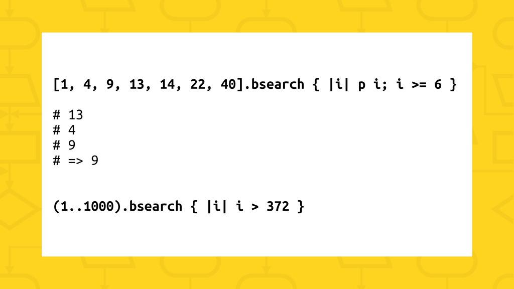 [1, 4, 9, 13, 14, 22, 40].bsearch { |i| p i; i ...
