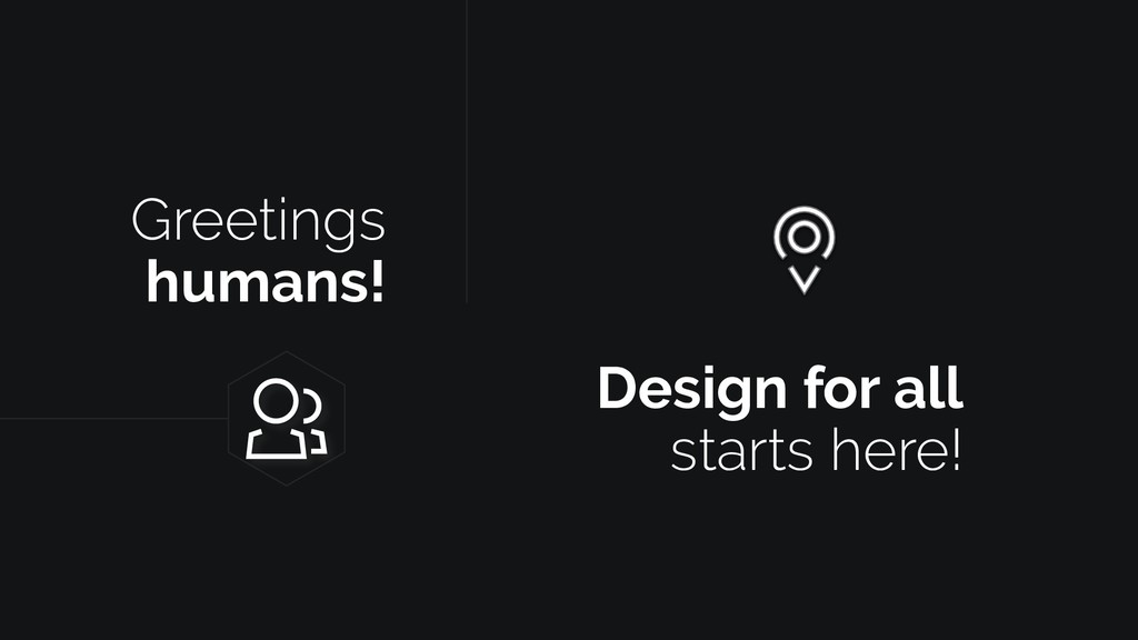Greetings humans! Design for all starts here!