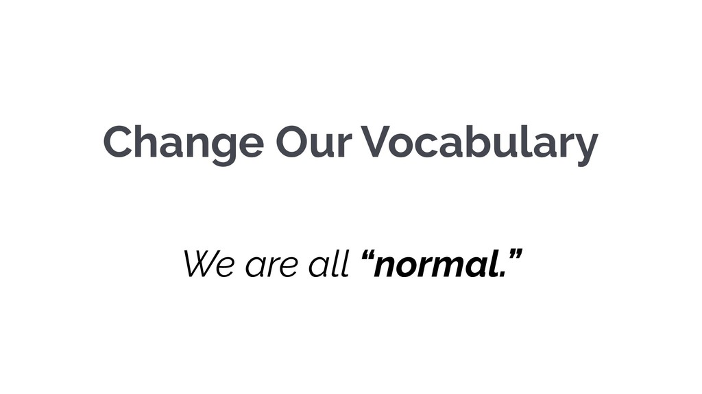 "Change Our Vocabulary We are all ""normal."""