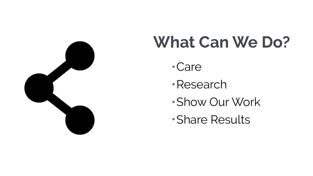 What Can We Do? •Care •Research •Show Our Work ...