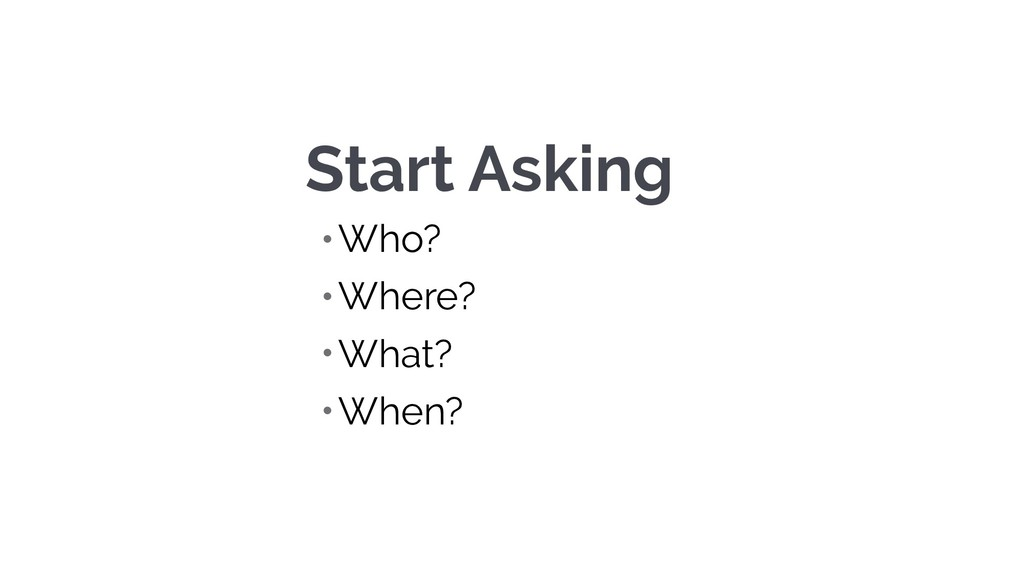 Start Asking • Who? • Where? • What? • When?