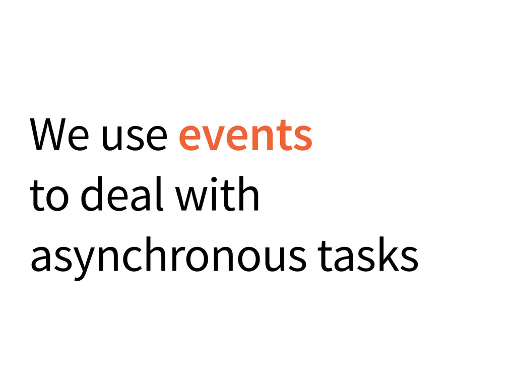 We use events to deal with asynchronous tasks