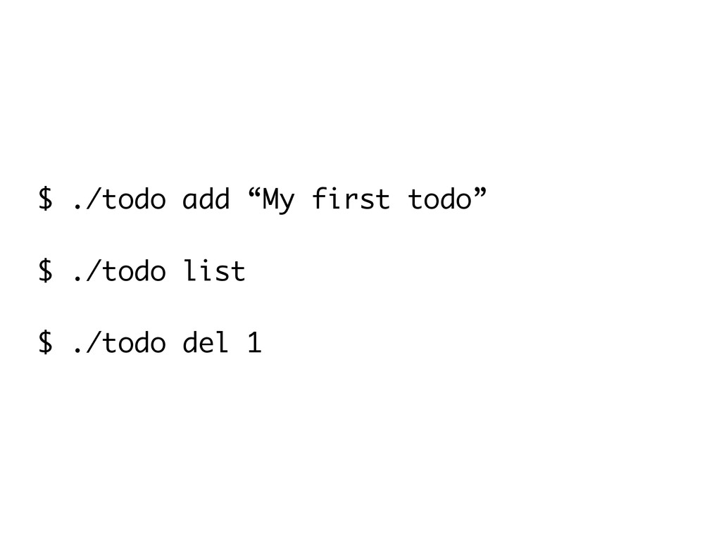 "$ ./todo add ""My first todo"" ! $ ./todo list