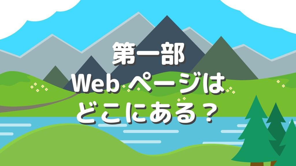 第一部 Web ページは どこにある? 第一部 Web ページは どこにある?