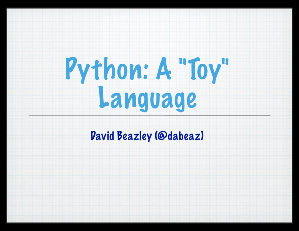 "Python: A ""Toy"" Language David Beazley (@dabeaz)"