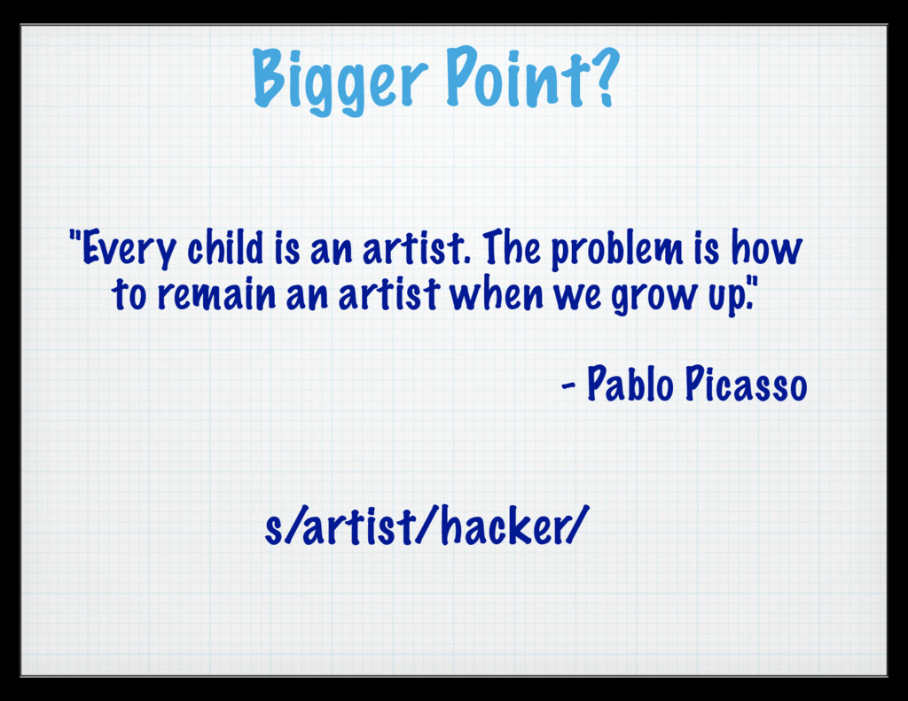 "Bigger Point? ""Every child is an artist. The pr..."