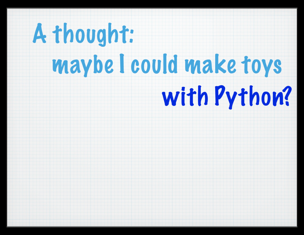 A thought: maybe I could make toys with Python?