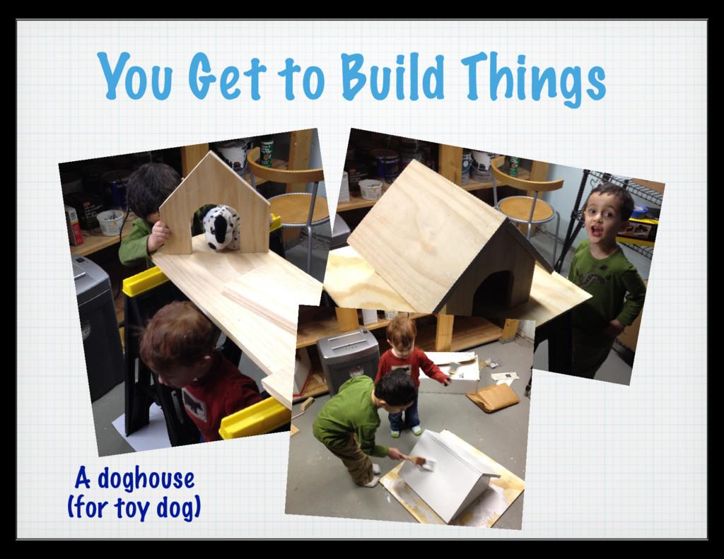 You Get to Build Things A doghouse (for toy dog)