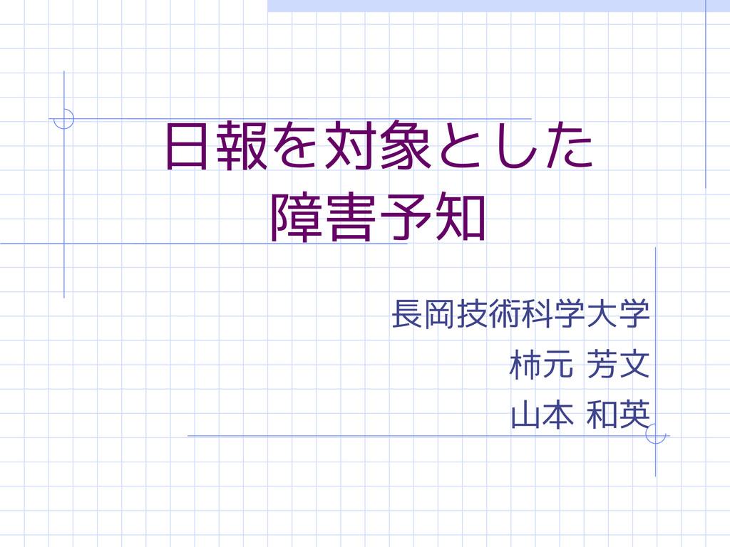 日報を対象とした 障害予知 長岡技術科学大学 柿元 芳文 山本 和英