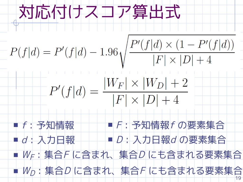 19 対応付けスコア算出式 s f : 予知情報 s d : 入力日報 s WF : 集合F ...