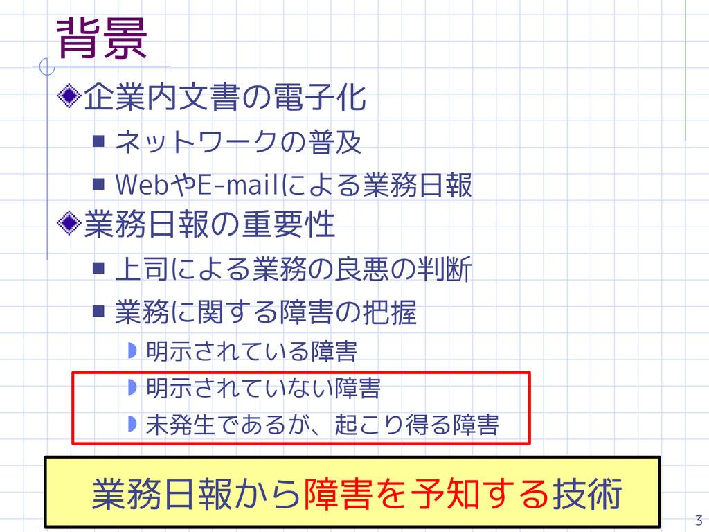 3 背景 企業内文書の電子化 s ネットワークの普及 s WebやE-mailによる業務日報 ...