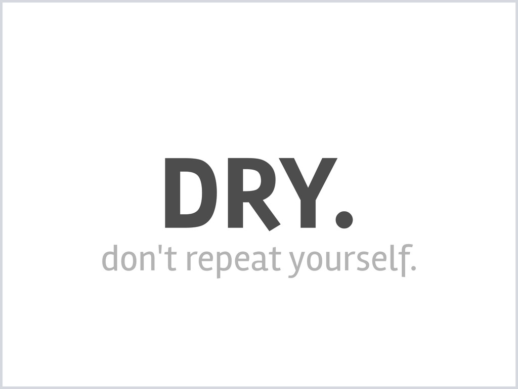 DRY. don't repeat yourself.