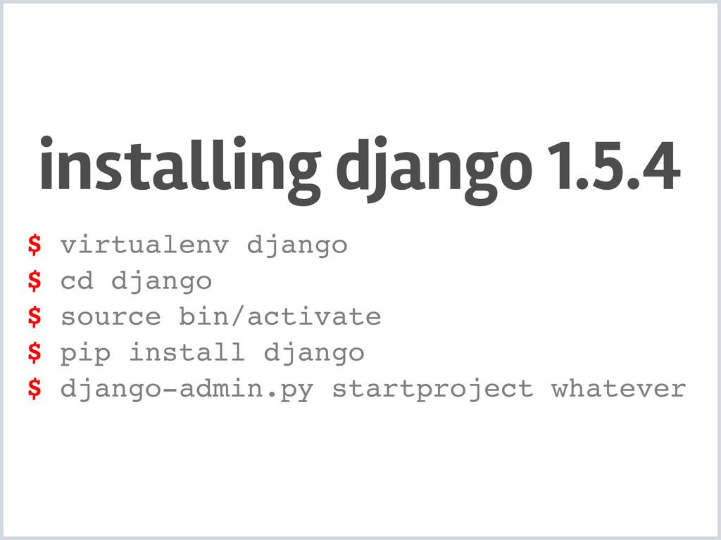 installing django 1.5.4 $ virtualenv django $ c...