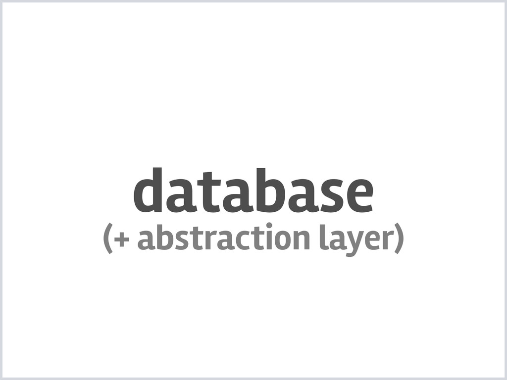 database (+ abstraction layer)