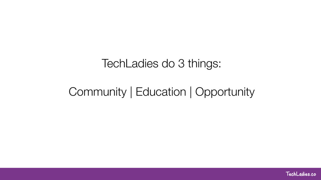 TechLadies.co TechLadies do 3 things: Community...
